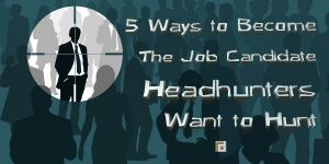 5 Ways to Become The Job Candidate Headhunter Want to Hunt