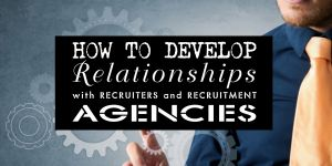How To Develop Relationships With Recruiters And Recruitment Agencies