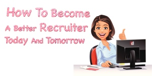 How To Become A Better Recruiter Today And Tomorrow