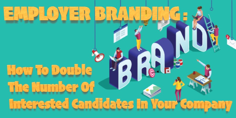 How Employer Branding Can Double The Number Of Interested Candidates In Your Company