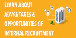 LEARN ABOUT ADVANTAGES AND OPPORTUNITIES OF INTERNAL RECRUITMENT