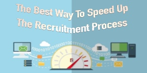 The Best Way To Speed Up The Recruitment Process