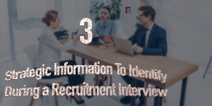 3 Strategic Information To Identify During a Recruitment Interview
