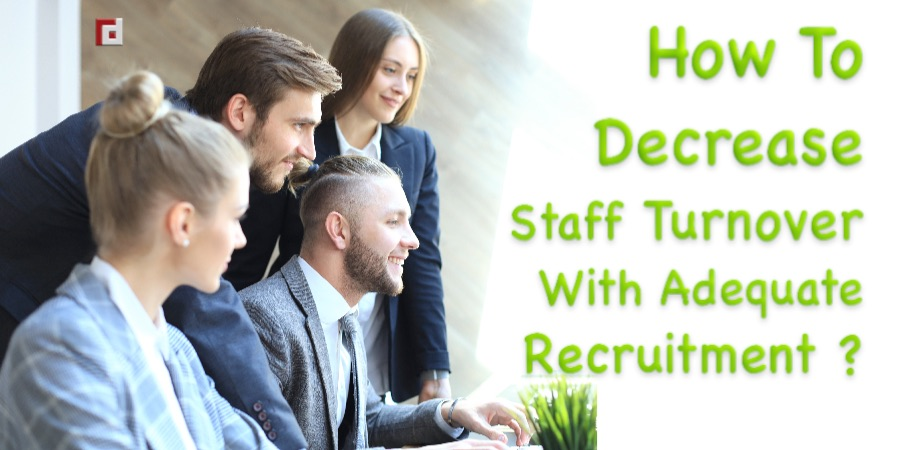How To Decrease Staff Turnover With Adequate Recruitment?