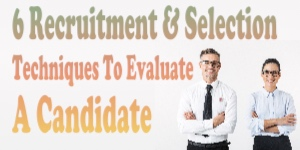 6 Recruitment & Selection Techniques To Evaluate A Candidate