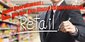 RETAIL RECRUITMENT: Help, We Get Too Many Applications!